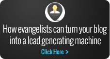 How Evangelists can turn your blog into a lead generating machine