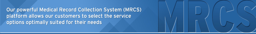 Our powerful Medical Record Collection System (MRCS) platform allows our customers to select the service options optimally suited for their needs.