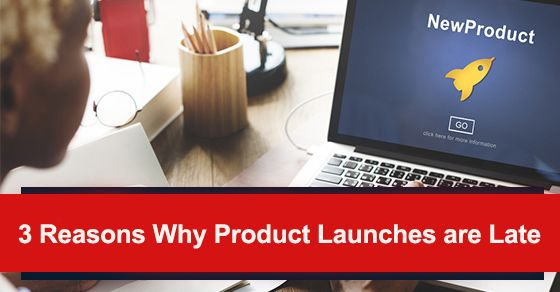 3 Reasons Why Product Launches are Late