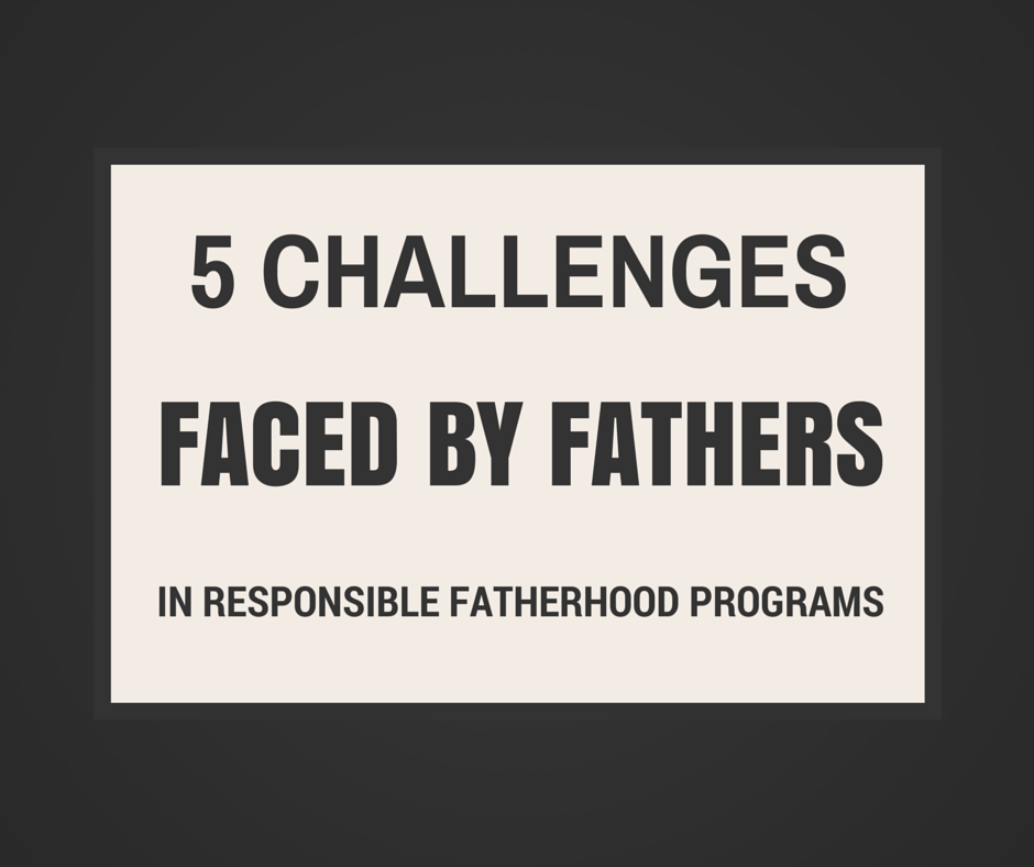 5 Challenges Faced by Fathers in Responsible Fatherhood Programs