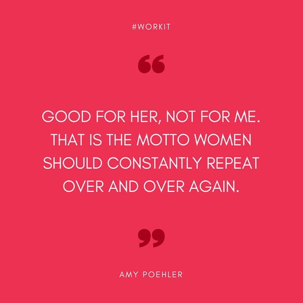 """""""Good for her, not for me. That is the motto women should constantly repeat over and over again."""" - Amy Poehler"""