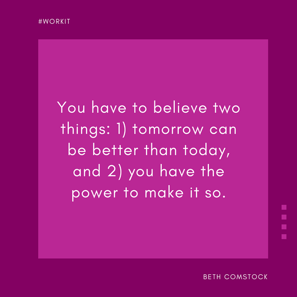 """""""You have to believe two things: 1) tomorrow can be better than today, and 2) you have the power to make it so."""" - Beth Comstock"""
