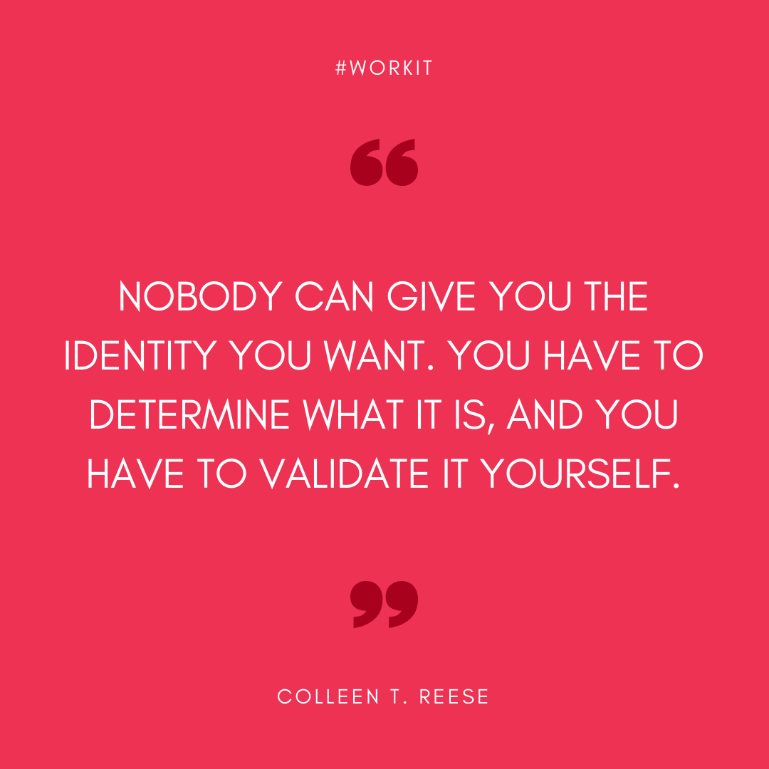 """Nobody can give you the identity you want. You have to determine what it is, and you have to validate it yourself."" - Colleen T. Reese"