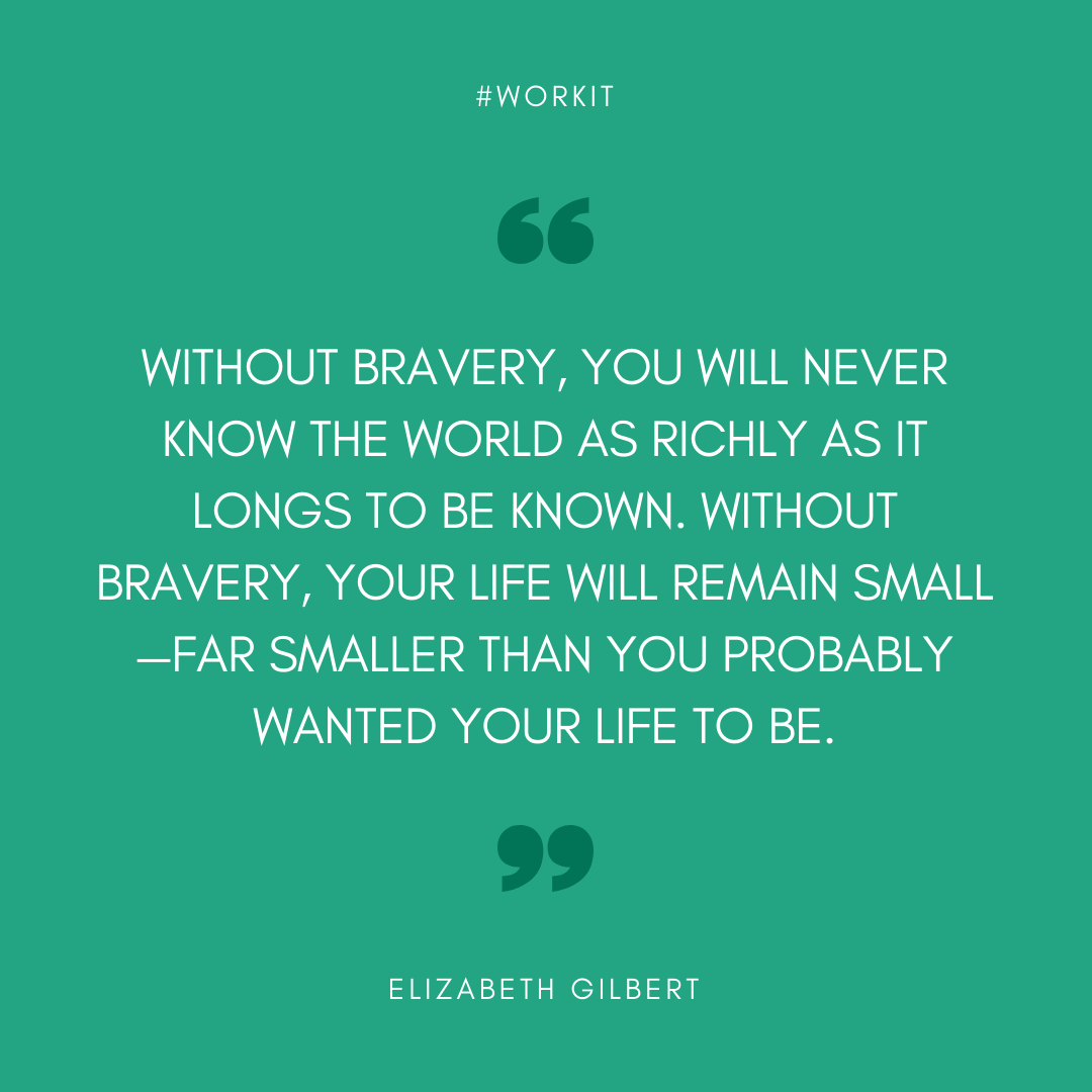 """Without bravery, you will never know the world as richly as it longs to be known. Without bravery, your life will remain small, far smaller than you probably wanted your life to be."" - Elizabeth Gilbert"