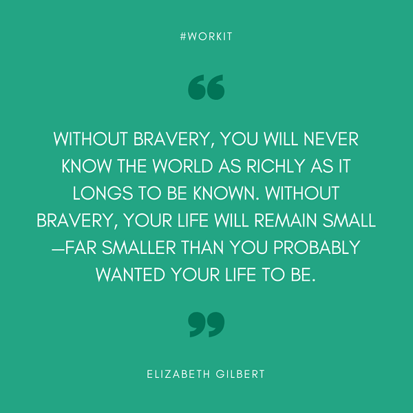 """""""Without bravery, you will never know the world as richly as it longs to be known. Without bravery, your life will remain small, far smaller than you probably wanted your life to be."""" - Elizabeth Gilbert"""