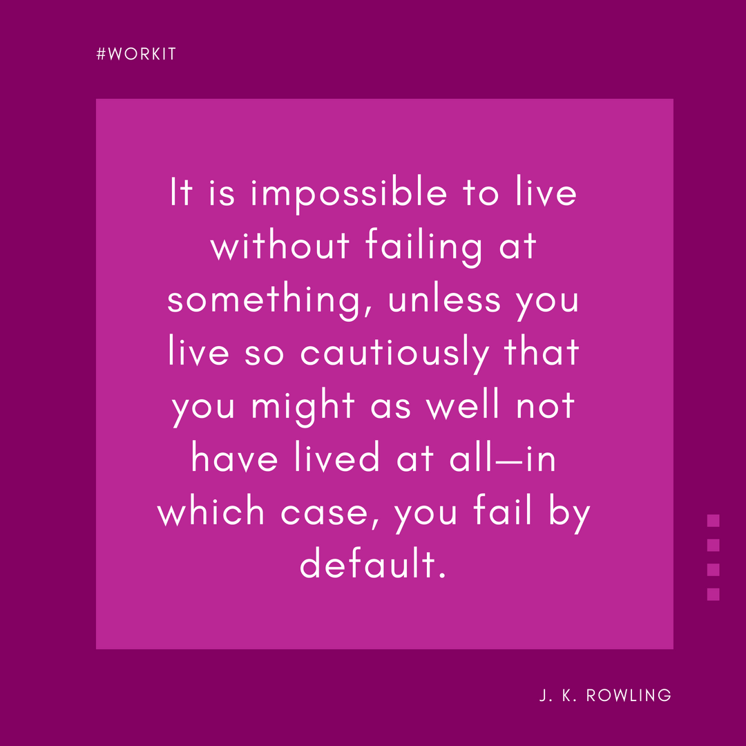 """""""It is impossible to live without failing at something, unless you live so cautiously that you might as well not have lived at all, in which case, you fail by default."""" - J.K. Rowling"""