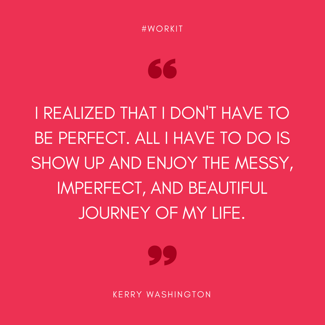 """I realized that I don't have to be perfect. All I have to do is show up and enjoy the messy, imperfect, and beautiful journey of my life."" - Kerry Washington"