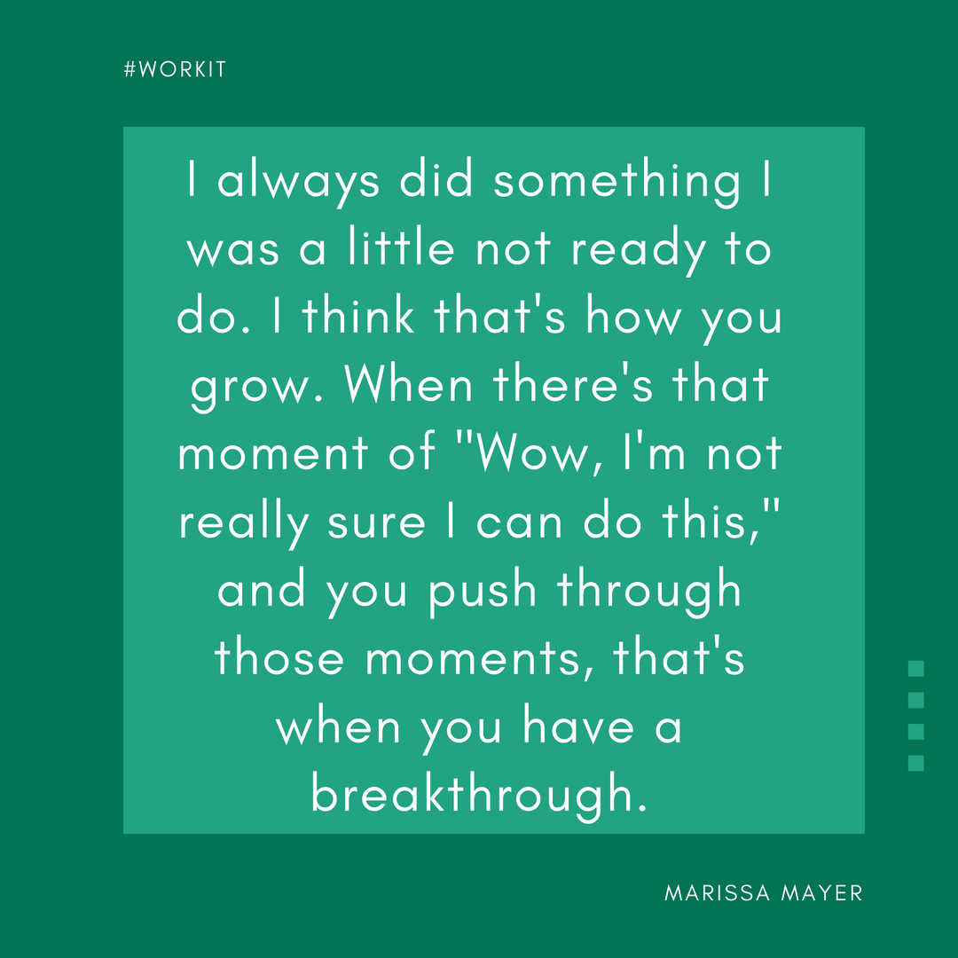 """""""I always did something I was a little not ready to do. I think that's how you grow. When there's that moment of 'Wow, I'm not really sure I can do this,' and you push through those moments, that's when you have a breakthrough."""" - Marissa Mayer"""