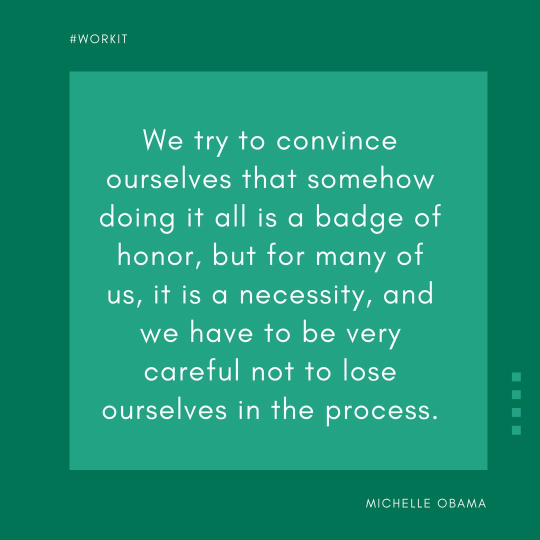 """""""We try to convince ourselves that somehow doing it all is a badge of honor, but for many of us, it is a necessity, and we have to be very careful not to lose ourselves in the process."""" - Michelle Obama"""