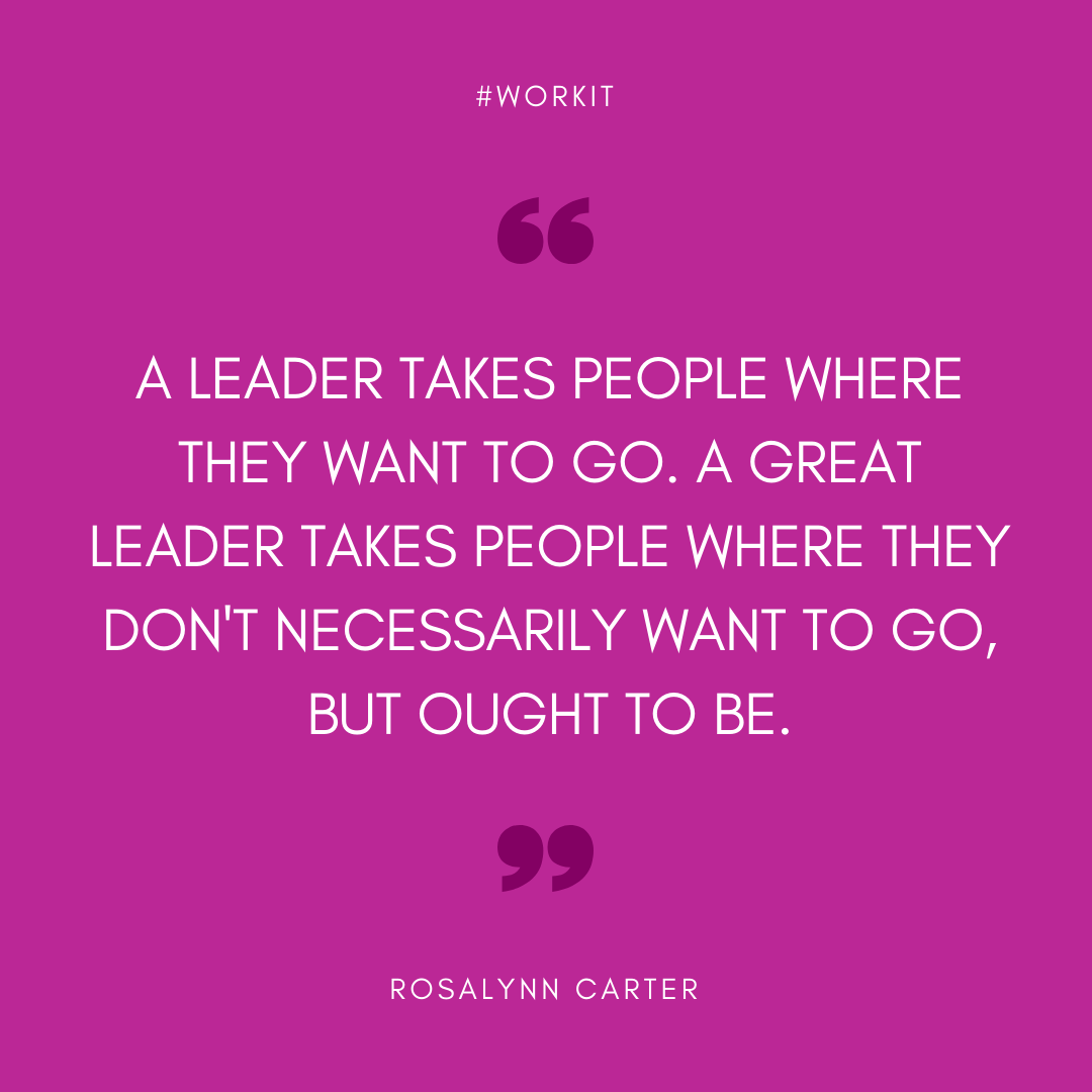 """A leader takes people where they want to go. A great leader takes people where they don't necessarily want to go, but ought to be."" - Rosalynn Carter"