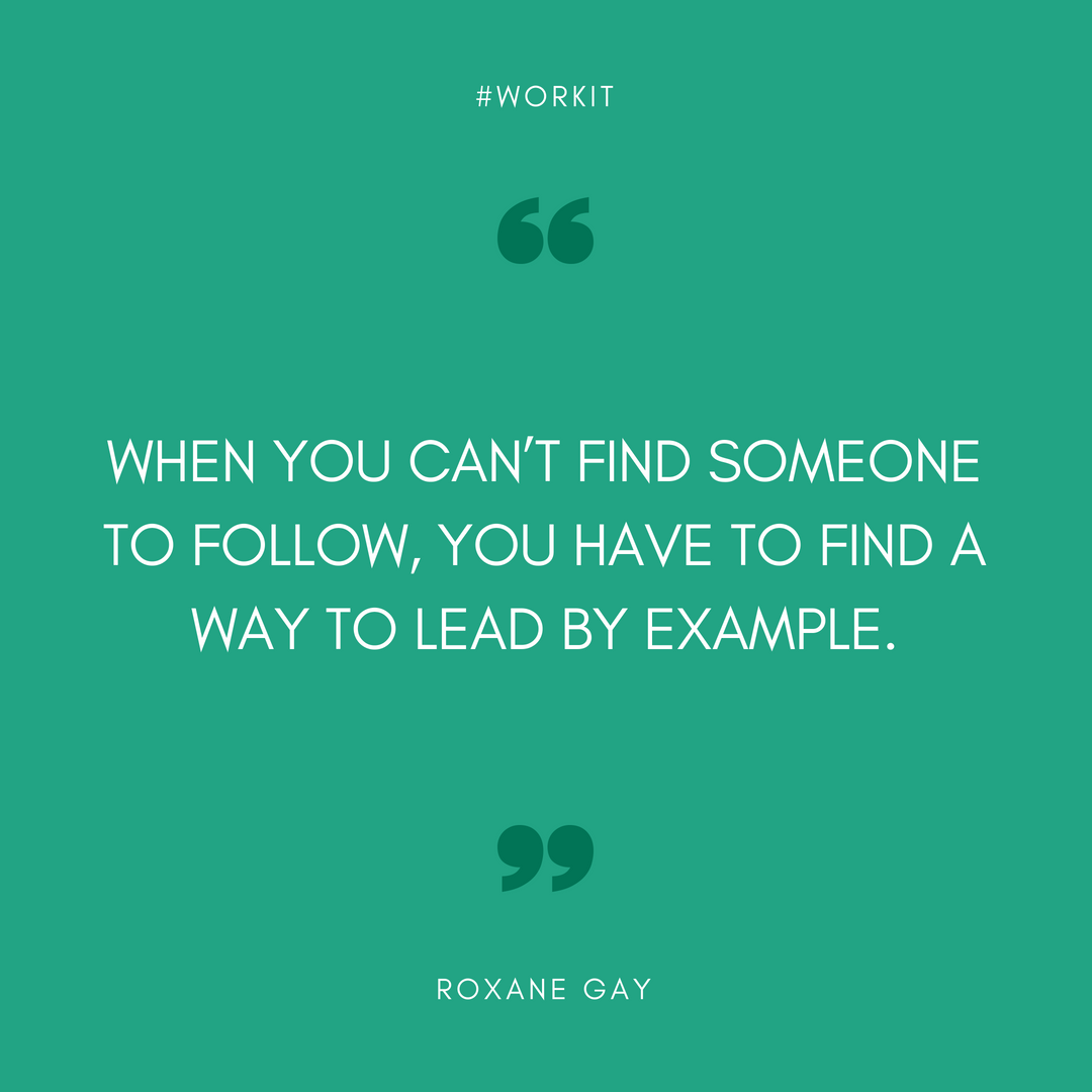 """When you can't find someone to follow, you have to find a way to lead by example."" - Roxane Gay"