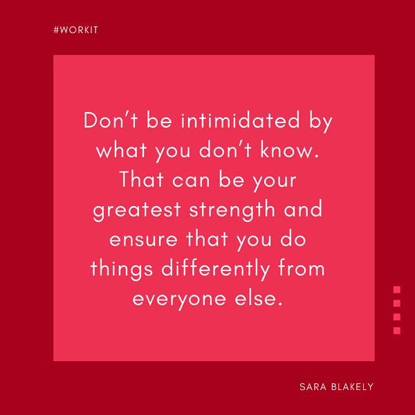"""""""Don't be intimidated by what you don't know. That can be your greatest strength and ensure that you do things differently from everyone else."""" - Sara Blakely"""