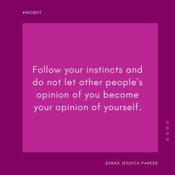 """Follow your instincts and do not let other people's opinion of you become your opinion of yourself."" - Sarah Jessica Parker"
