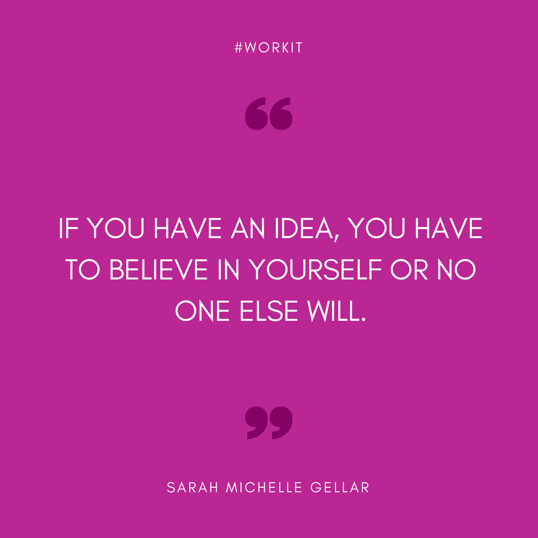 """If you have an idea, you have to believe in yourself or no one else will."" - Sarah Michelle Gellar"