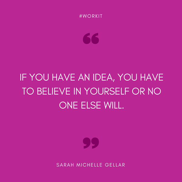 """""""If you have an idea, you have to believe in yourself or no one else will."""" - Sarah Michelle Gellar"""