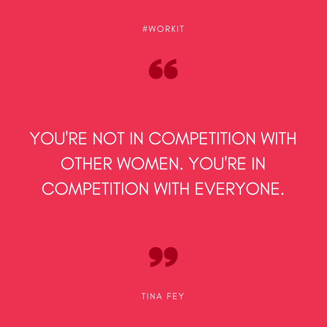 """""""You're not in competition with other women. You're in competition with everyone.""""  Tina Fey"""