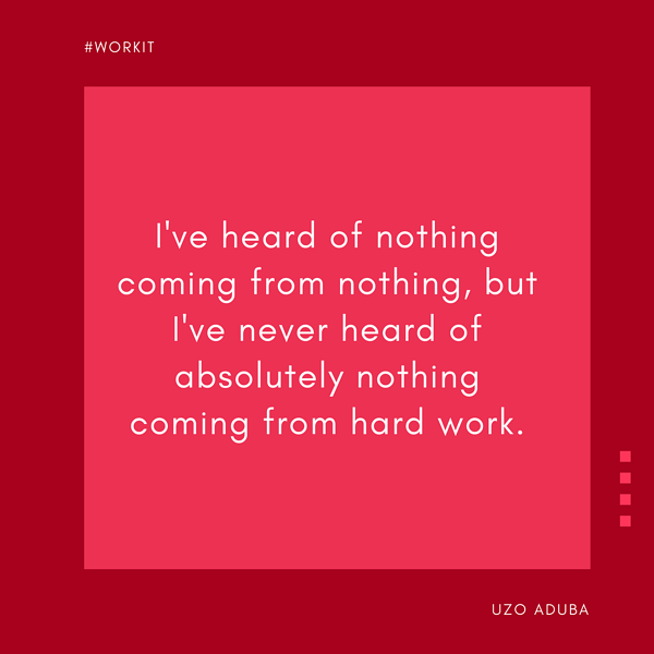 """I've heard of nothing coming from nothing, but I've never heard of absolutely nothing coming from hard work."" - Uzo Aduba"