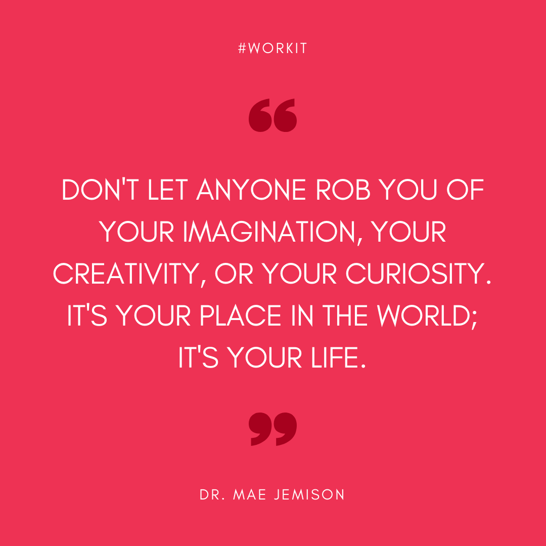 """""""Don't let anyone rob you of your imagination, your creativity, your curiosity. it's your place in the world; it's your life."""" - Dr. Mae Jemison"""