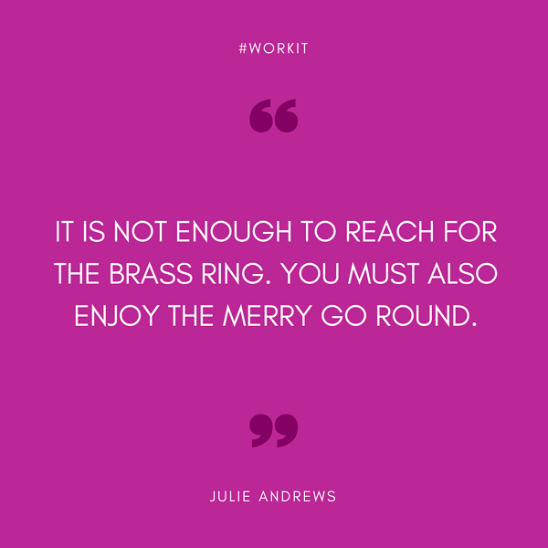 """It's not enough to reach for the brass ring. You must also enjoy the merry go round."" - Julie Andrews"