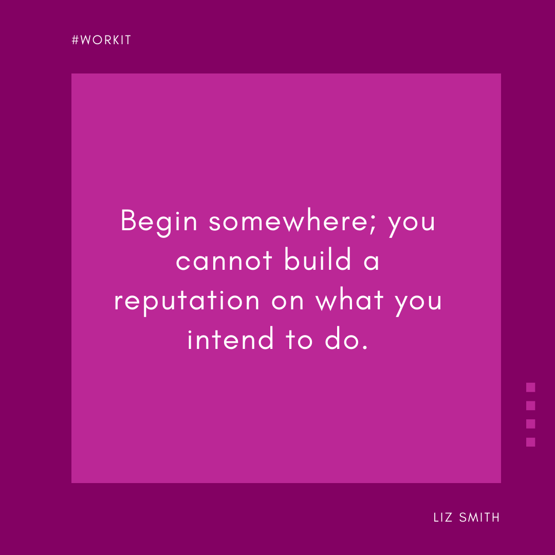 """""""Begin somewhere; you cannot build a reputation on what you intend to do."""" -Liz Smith"""