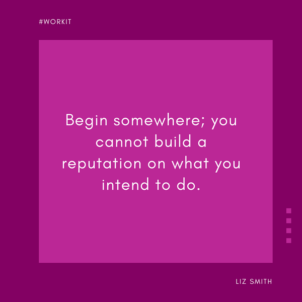 """Begin somewhere; you cannot build a reputation on what you intend to do."" -Liz Smith"
