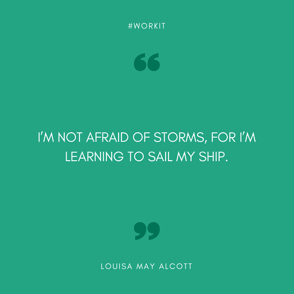 """I am not afraid of storms, for I'm learning to sail my ship."" - Louisa May Alcott"