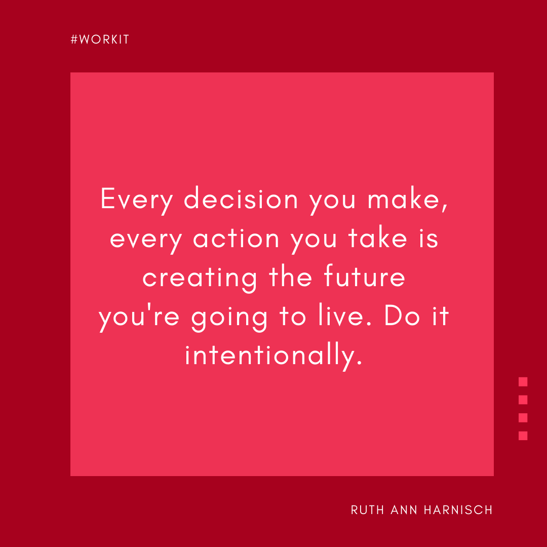 """Every decision you make, every action you take is creating the future you're going to live. Do it intentionally."" - Ruth Ann Harnisch"