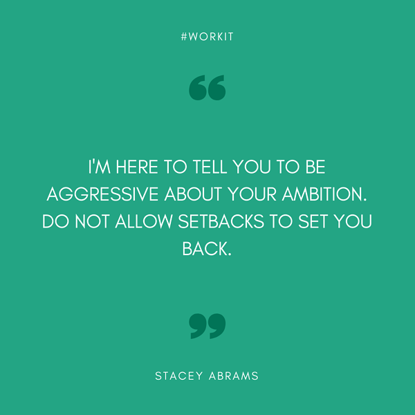 """I'm here to tell you to be aggressive about your ambition. Do not allow setbacks to set you back."" - Stacey Abrams"