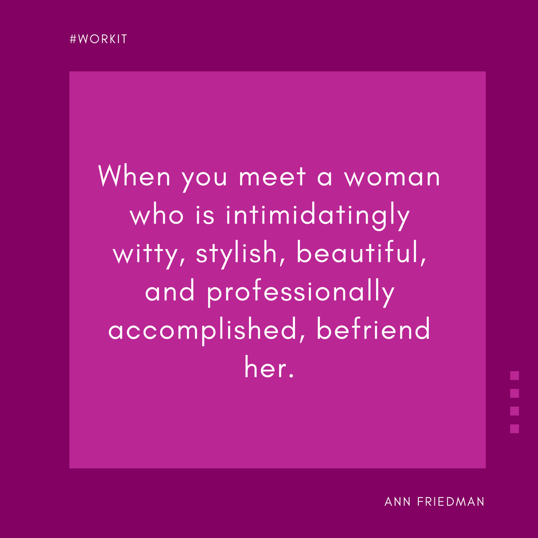 When you meet a woman who is intimidatingly witty, stylish, beautiful, and professionally accomplished, befriend her. - Ann Friedman