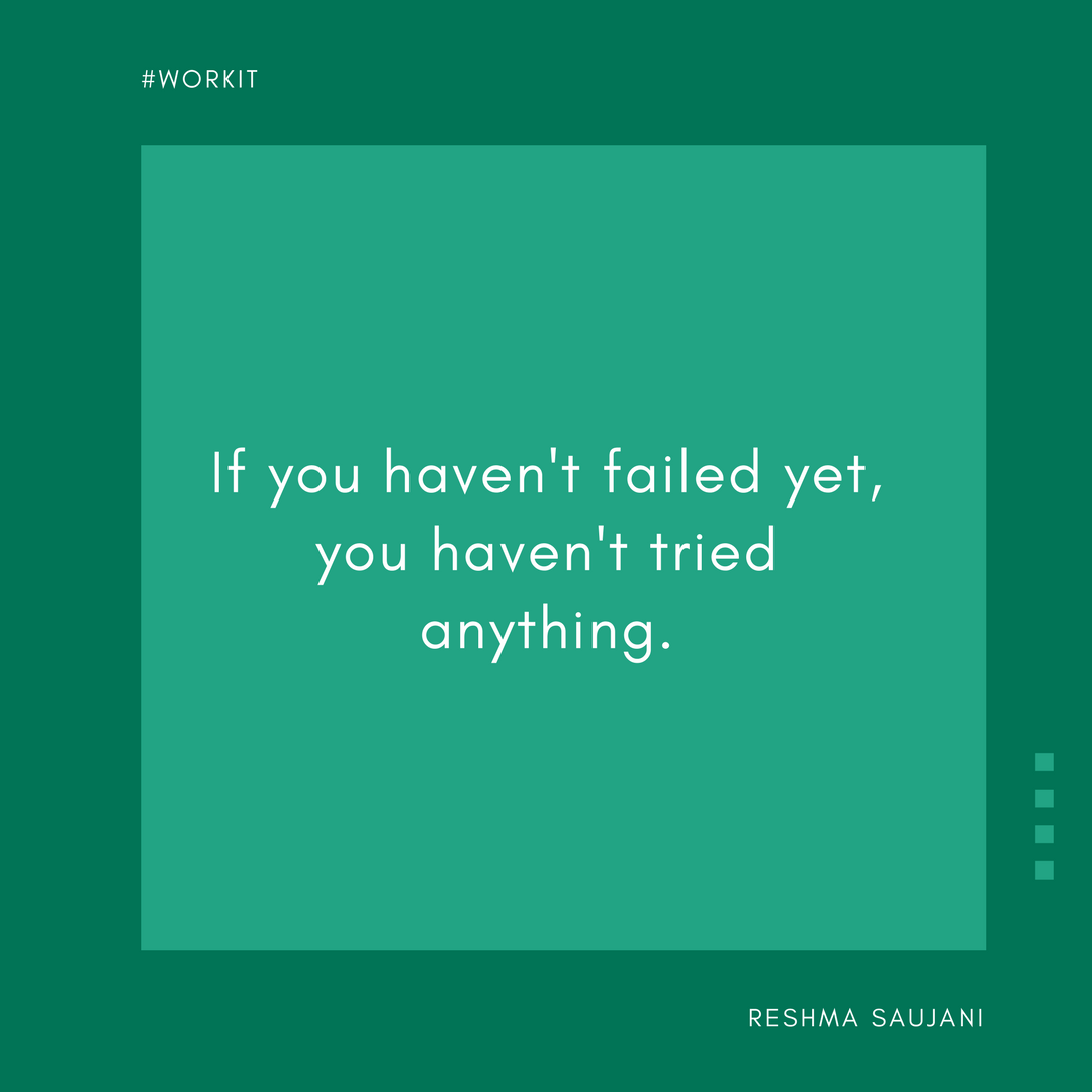 If you haven't failed yet, you haven't tried anything. - Reshma Saujani