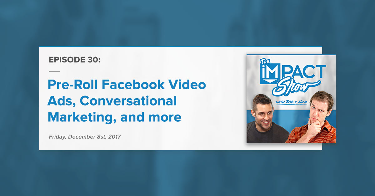 """Pre-Roll Facebook Video Ads, Conversational Marketing, & More:"" The IMPACT Show Ep. 30 [Show Notes]"
