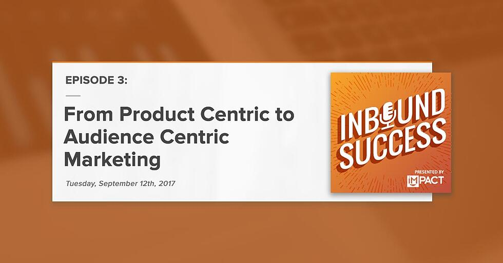 """From Product Centric to Audience Centric Marketing:"" (Inbound Success Podcast Ep. 3)"