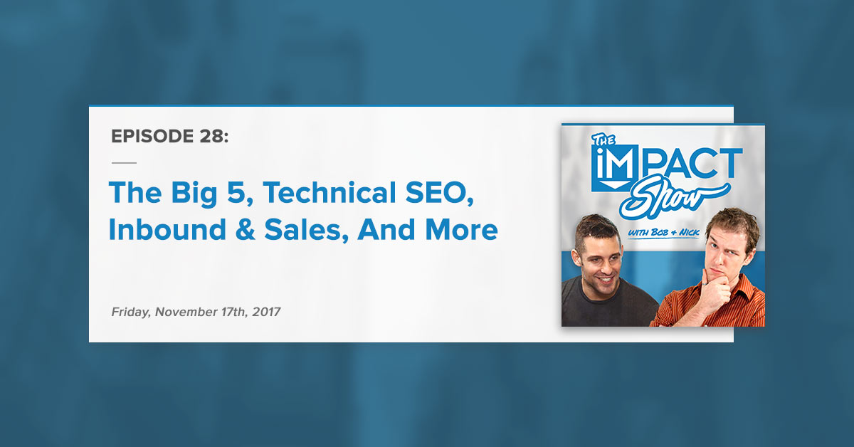 """""""The Big 5, Technical SEO, Inbound & Sales, And More:"""" The IMPACT Show Ep. 28 [Show Notes]"""