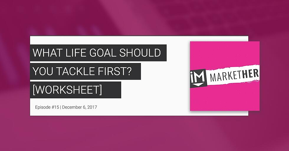 What Life Goal Should You Tackle First? - FREE Worksheet [MarketHer Ep. 15]