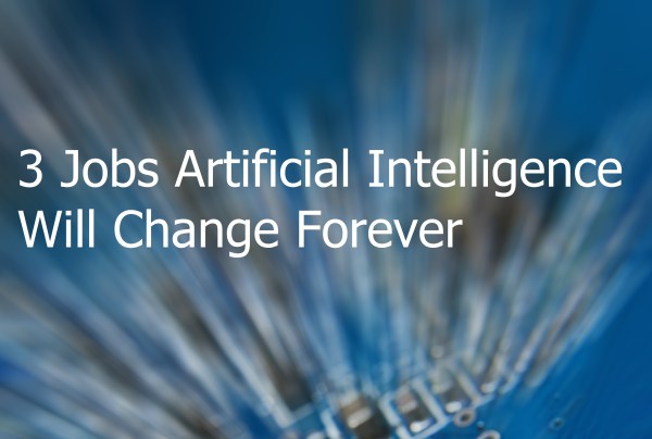 3 Jobs Artificial Intelligence Will Change Forever