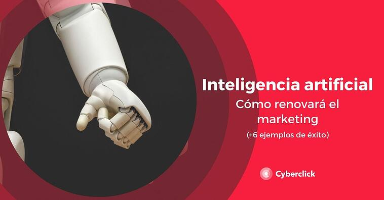 Cómo la inteligencia artificial renovará el marketing (+6 ejemplos de éxito)