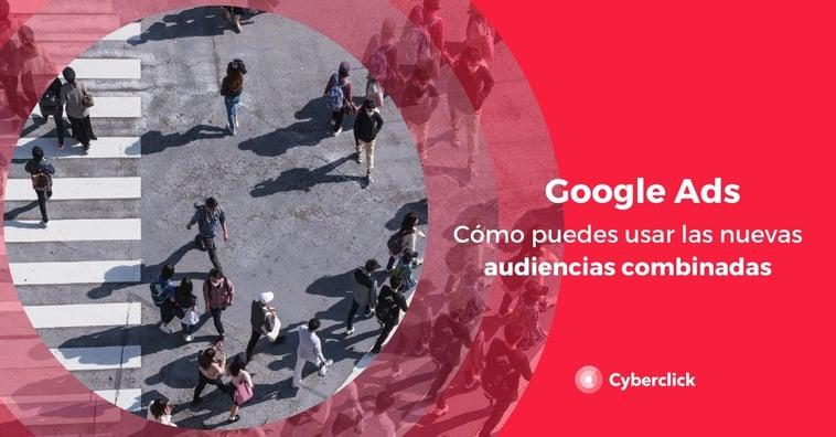 Cómo puedes usar las nuevas audiencias combinadas de Google Ads