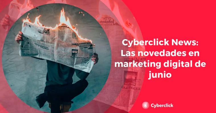 Cyberclick News: las novedades de junio en marketing digital