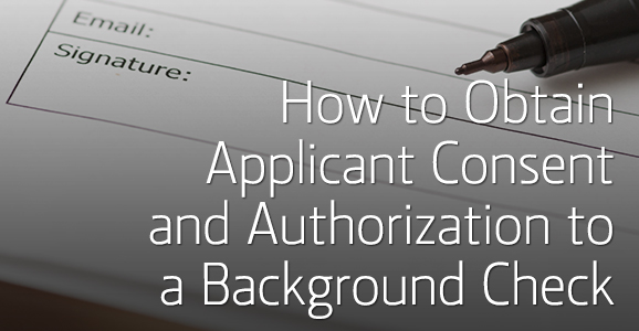 How To Obtain Applicant Consent And Authorization To A Background