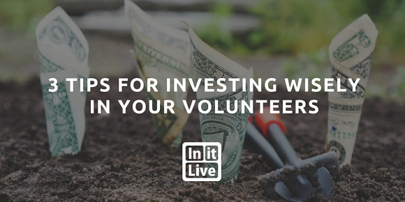 3 Tips for Investing Wisely in Your Volunteers
