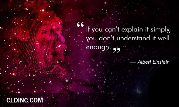 """""""If you can't explain it simply, you don't understand it well enough"""" - Albert Einstein"""
