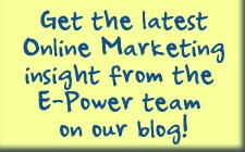 Get the Latest Online Marketing Insight from the E-Power Team on our Blog