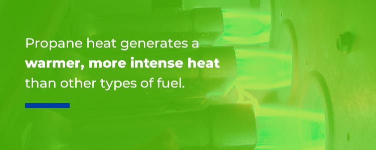 Propane generate a warmer, more intense heat