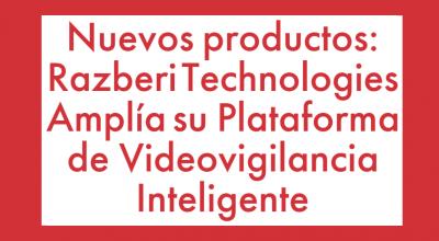 Razberi Technologies Amplía Su Plataforma de Videovigilancia Inteligente
