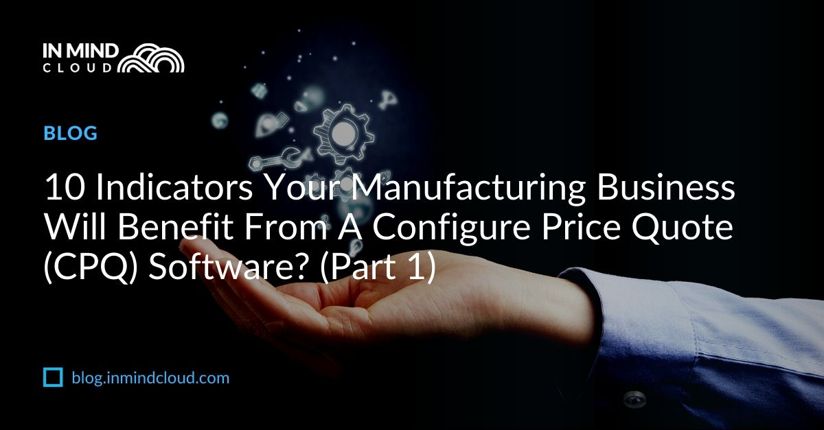 10 Indicators Your Manufacturing Business Will Benefit From CPQ