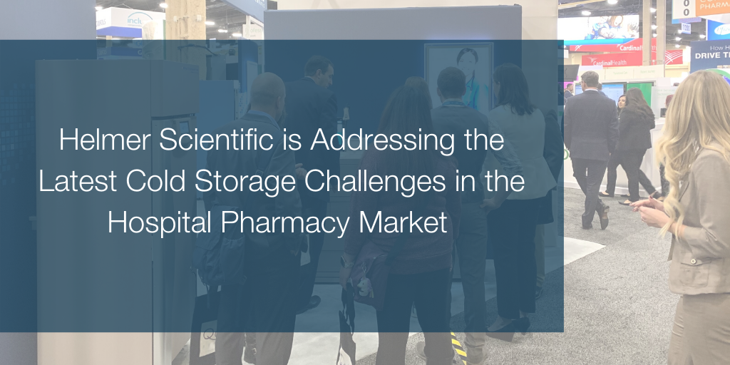 Helmer Scientific is Addressing the Latest Cold Storage Challenges in the Hospital Pharmacy Market