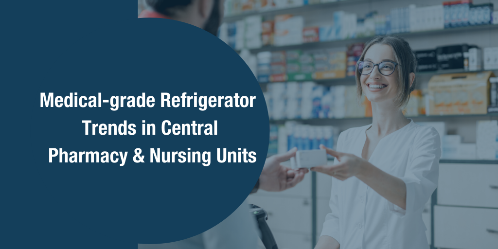Medical-grade Refrigerator Trends in Central Pharmacy and Nursing Units