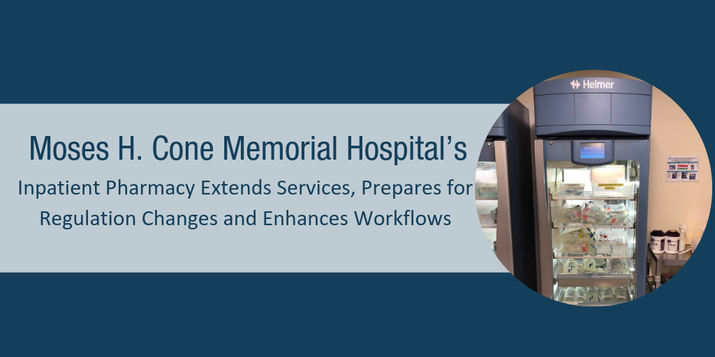 Moses H. Cone Memorial Hospital's Inpatient Pharmacy Extends Services, Prepares for Regulation Changes and Enhances Workflows