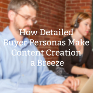 How Detailed Buyer Personas Make Content Creation a Breeze