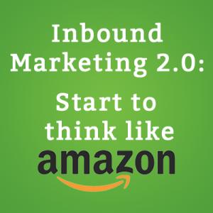 Inbound Marketing 2.0- Start to think like Amazon